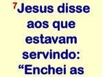 7 jesus disse aos que estavam servindo enchei as