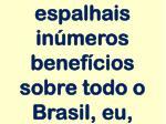 espalhais in meros benef cios sobre todo o brasil eu