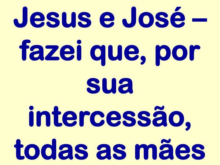 Jesus e José – fazei que, por sua intercessão, todas as mães