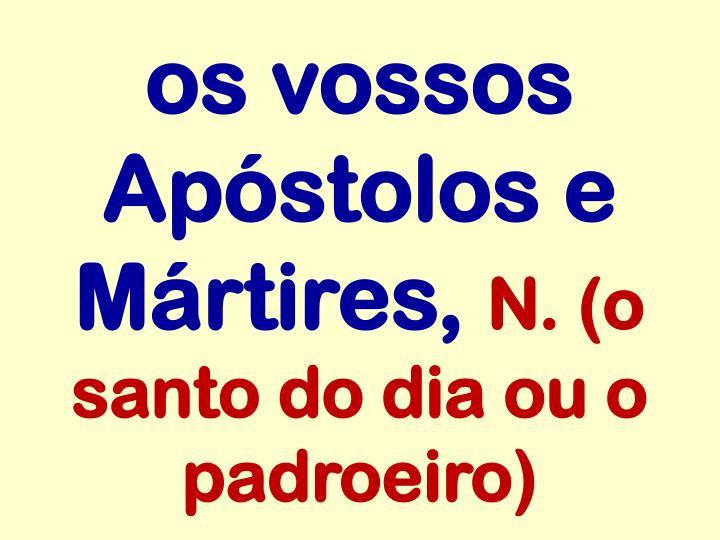 os vossos Apóstolos e Mártires,