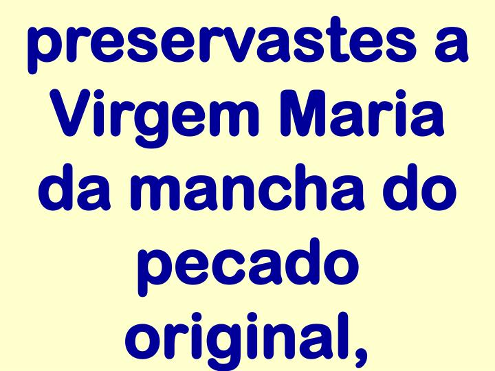 preservastes a Virgem Maria da mancha do pecado original,