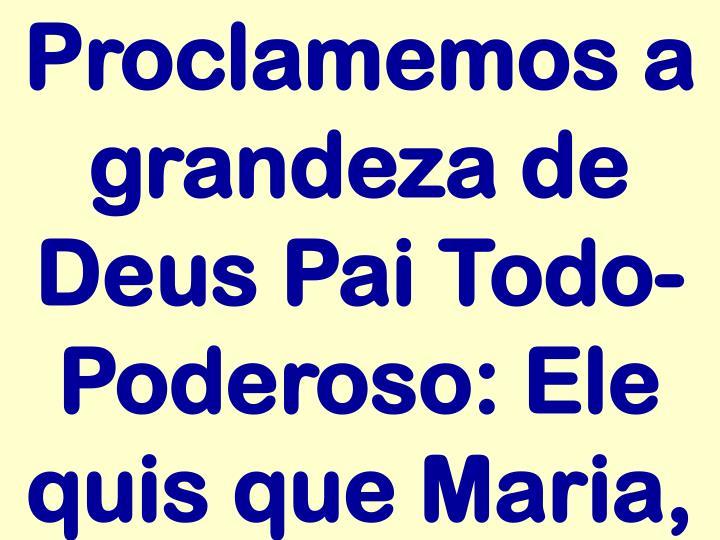 Proclamemos a grandeza de Deus Pai Todo-Poderoso: Ele quis que Maria,
