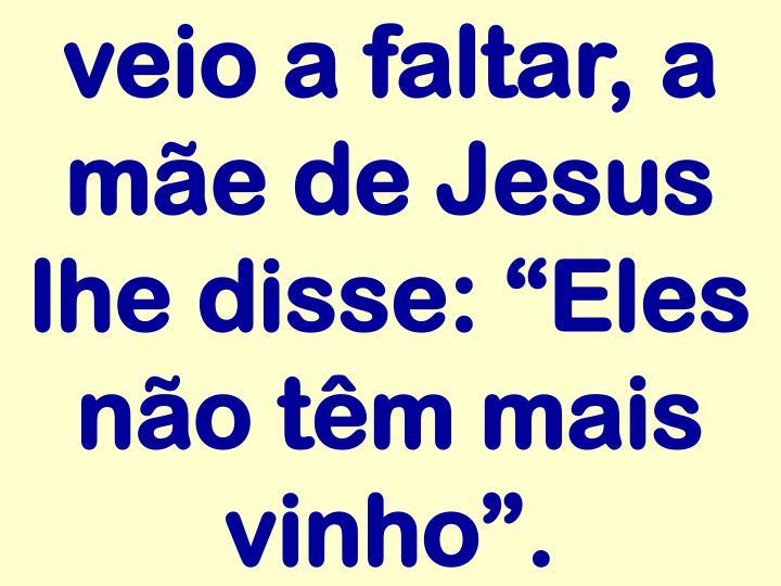 """veio a faltar, a mãe de Jesus lhe disse: """"Eles não têm mais vinho""""."""