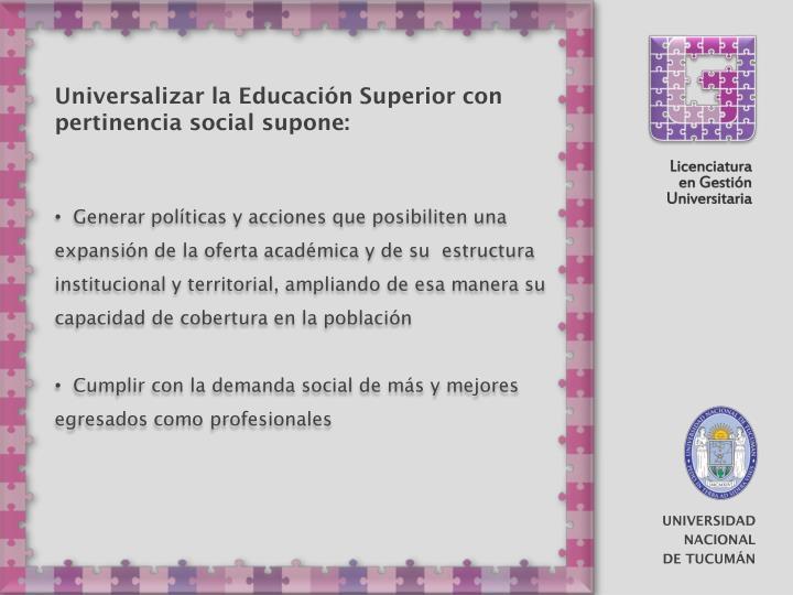 Universalizar la Educación Superior con pertinencia social supone: