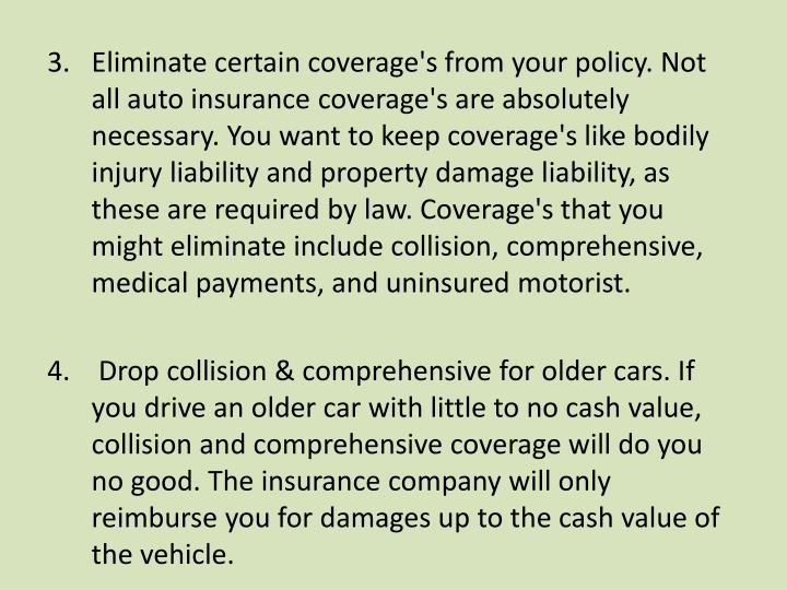 Eliminate certain coverage's from your policy. Not all auto insurance coverage's are absolutely necessary. You want to keep coverage's like bodily injury liability and property damage liability, as these are required by law. Coverage's that you might eliminate include collision, comprehensive, medical payments, and uninsured motorist.