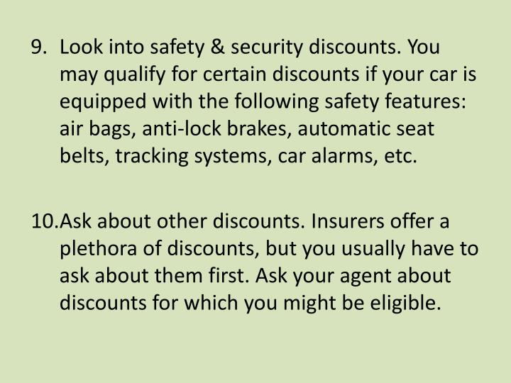 Look into safety & security discounts. You may qualify for certain discounts if your car is equipped with the following safety features: air bags, anti-lock brakes, automatic seat belts, tracking systems, car alarms, etc.