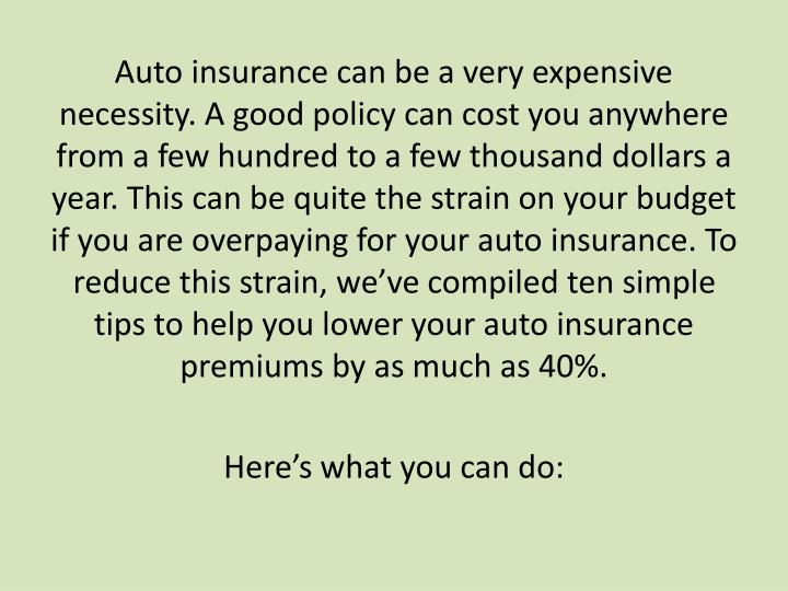 Auto insurance can be a very expensive necessity. A good policy can cost you anywhere from a few hundred to a few thousand dollars a year. This can be quite the strain on your budget if you are overpaying for your auto insurance. To reduce this strain, we've compiled ten simple tips to help you lower your auto insurance premiums by as much as 40%.