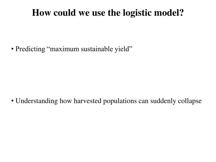 How could we use the logistic model?