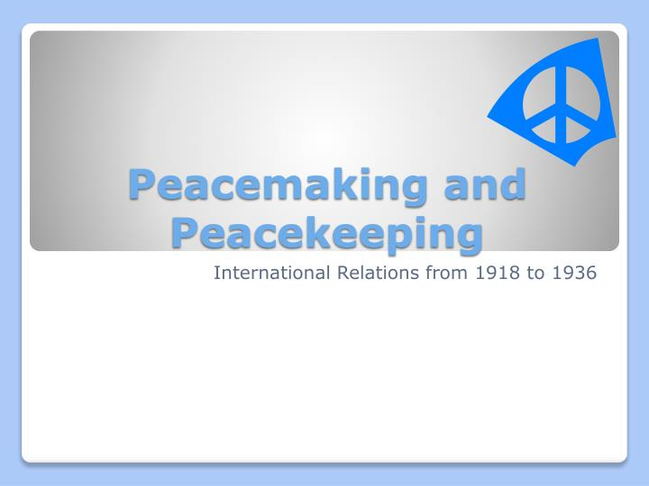 prescribed 1 peacemaking and peacekeeping international Source-based study: prescribed subject 1 peacemaking, peacekeeping - international relations 1918-1936 aims of the participants and peacemakers: wilson and the fourteen points.