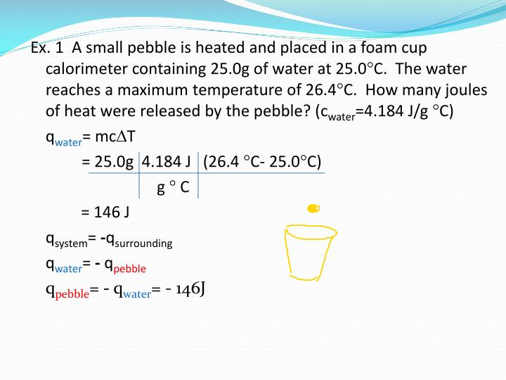 Ex. 1  A small pebble is heated and placed in a foam cup calorimeter containing 25.0g of water at 25.0C.  The water reaches a maximum temperature of 26.4C.  How many joules of heat were released by the pebble? (