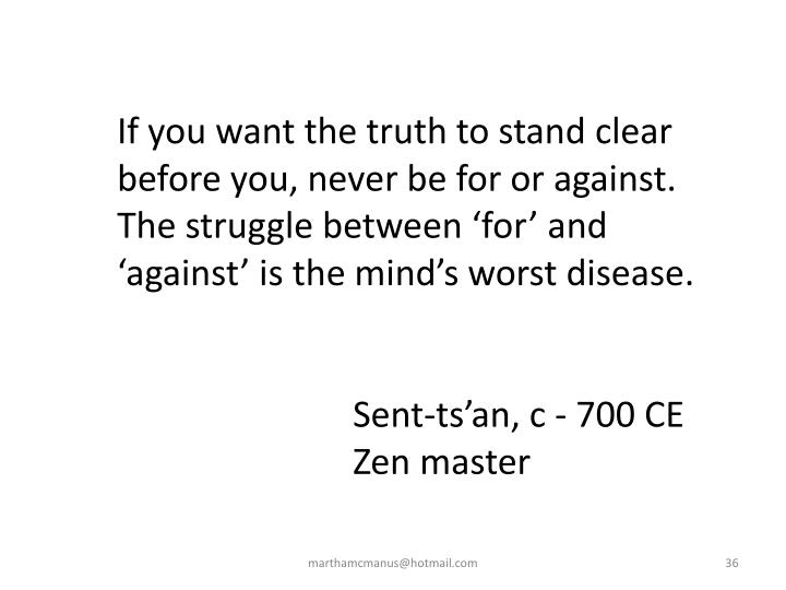 If you want the truth to stand clear before you, never be for or against. The struggle between 'for' and 'against' is the mind's worst disease