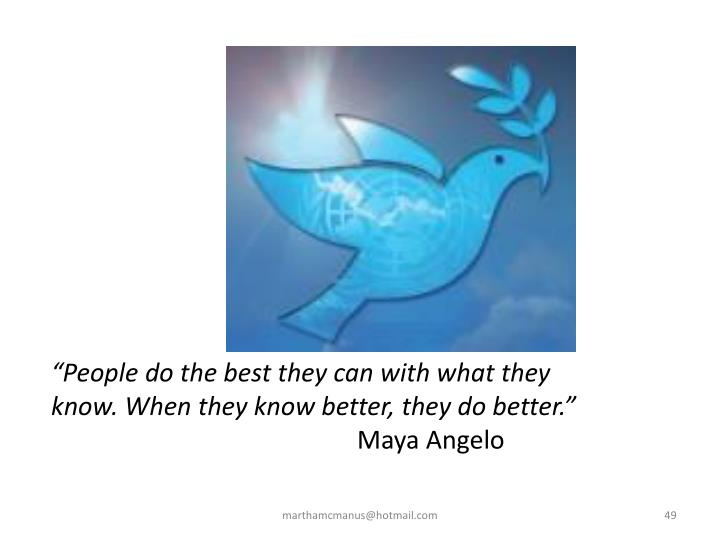 """People do the best they can with what they know. When they know better, they do better."