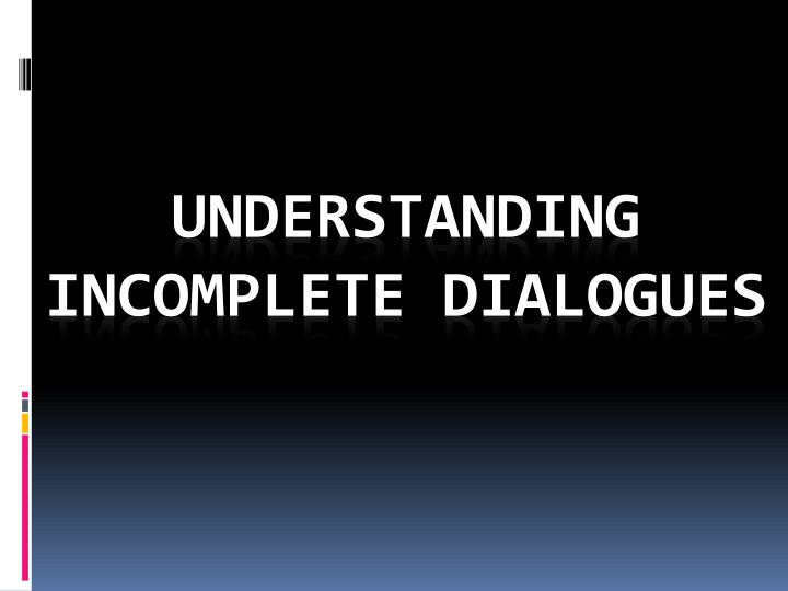 Understanding incomplete dialogues