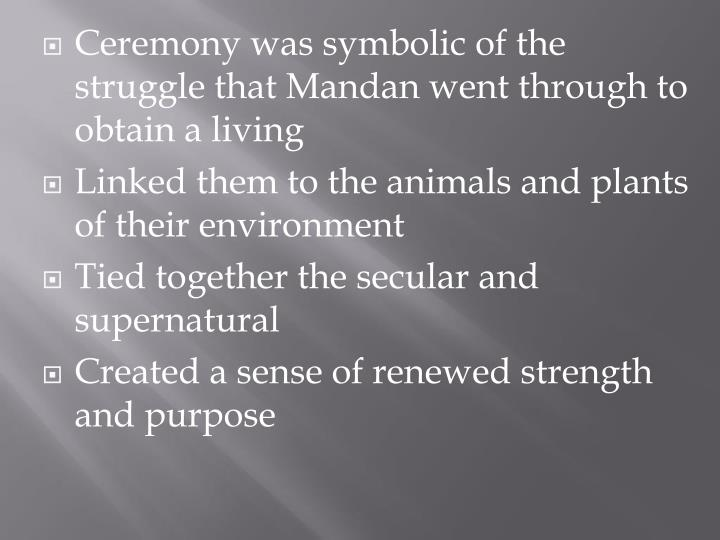 Ceremony was symbolic of the struggle that Mandan went through to obtain a living