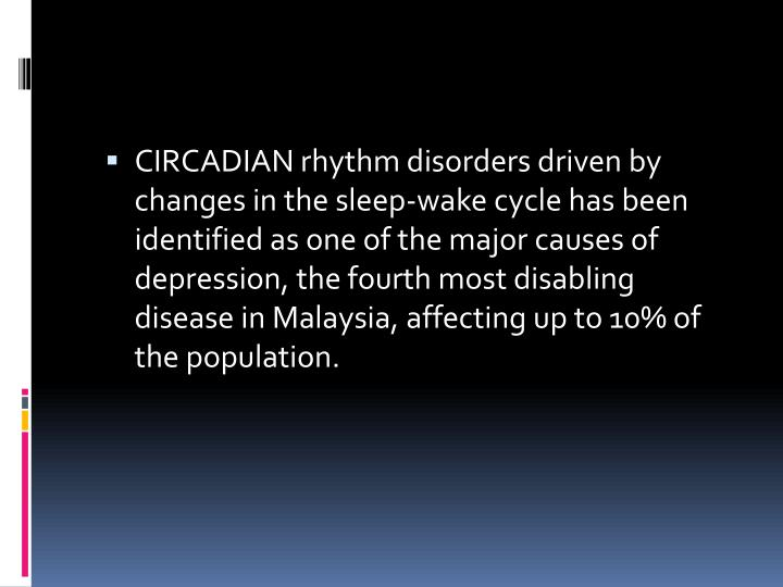 CIRCADIAN rhythm disorders driven by changes in the sleep-wake cycle has been identified as one of the major causes of depression, the fourth most disabling disease in Malaysia, affecting up to 10% of the population.