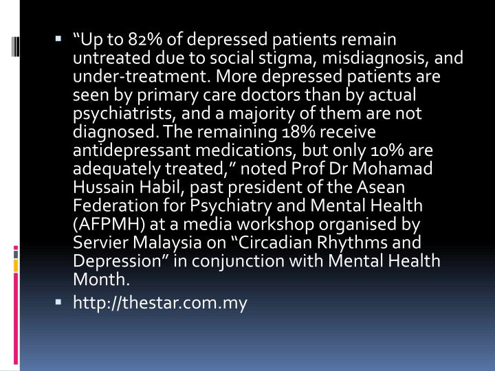 """Up to 82% of depressed patients remain untreated due to social stigma, misdiagnosis, and under-treatment. More depressed patients are seen by primary care doctors than by actual psychiatrists, and a majority of them are not diagnosed. The remaining 18% receive antidepressant medications, but only 10% are adequately treated,"" noted Prof Dr"