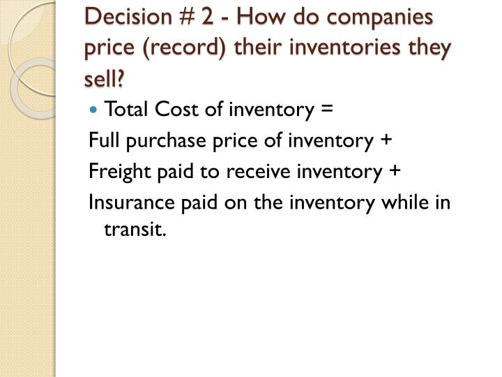 Decision # 2 - How do companies price (record) their inventories they sell?