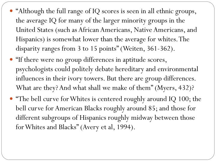 """Although the full range of IQ scores is seen in all ethnic groups, the average IQ for many of the larger minority groups in the United States (such as African Americans, Native Americans, and Hispanics) is somewhat lower than the average for whites. The disparity ranges from 3 to 15 points"" ("