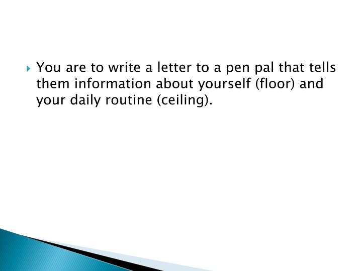 You are to write a letter to a pen pal that tells them information about yourself (floor) and your daily routine (ceiling).