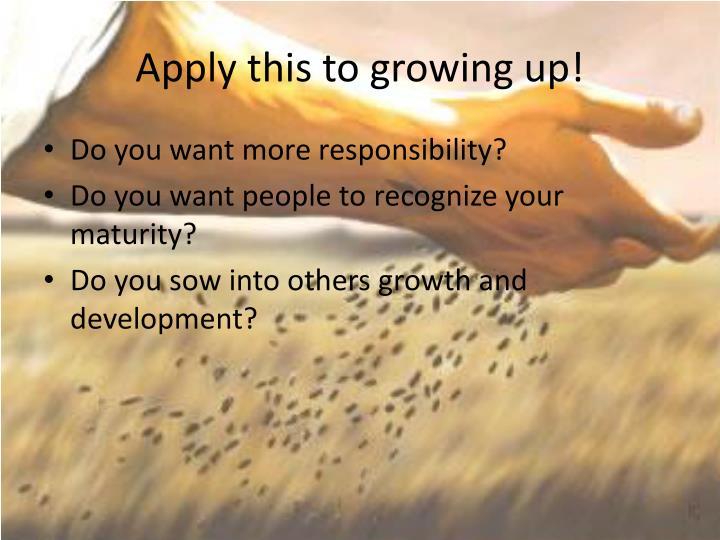 Apply this to growing up!
