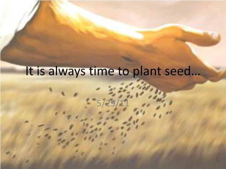 It is always time to plant seed