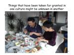 things that have been taken for granted in one culture might be unknown in another