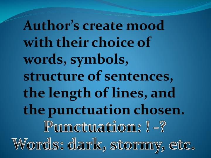 Author's create mood with their choice of words, symbols, structure of sentences, the length of lines, and the punctuation chosen.