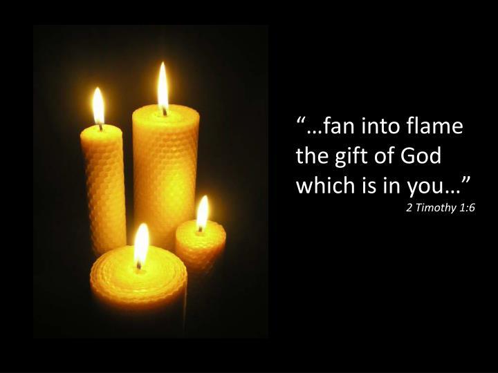 """""""…fan into flame"""