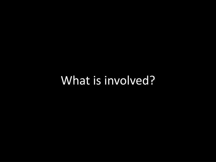 What is involved?