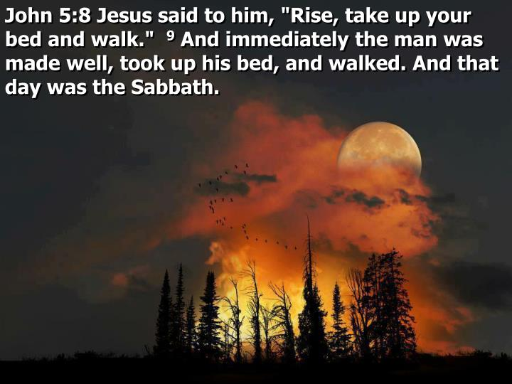 "John 5:8 Jesus said to him, ""Rise, take up your bed and walk."""