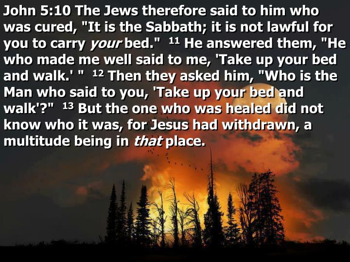 "John 5:10 The Jews therefore said to him who was cured, ""It is the Sabbath; it is not lawful for you to carry"
