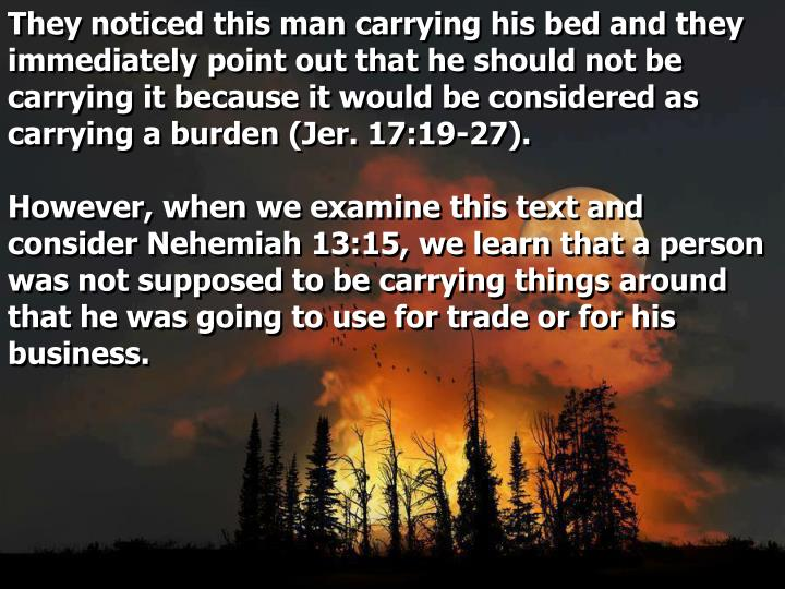 They noticed this man carrying his bed and they immediately point out that he should not be carrying it because it would be considered as carrying a burden (Jer. 17:19-27).