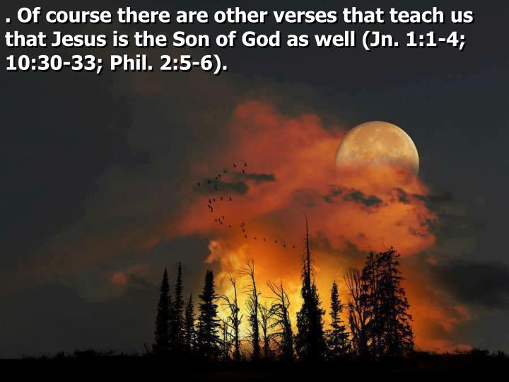 . Of course there are other verses that teach us that Jesus is the Son of God as well (Jn. 1:1-4; 10:30-33; Phil. 2:5-6).