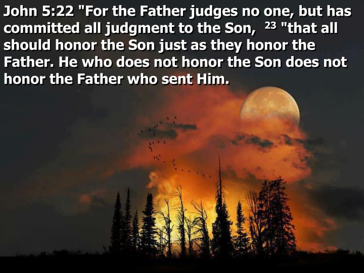 "John 5:22 ""For the Father judges no one, but has committed all judgment to the Son,"