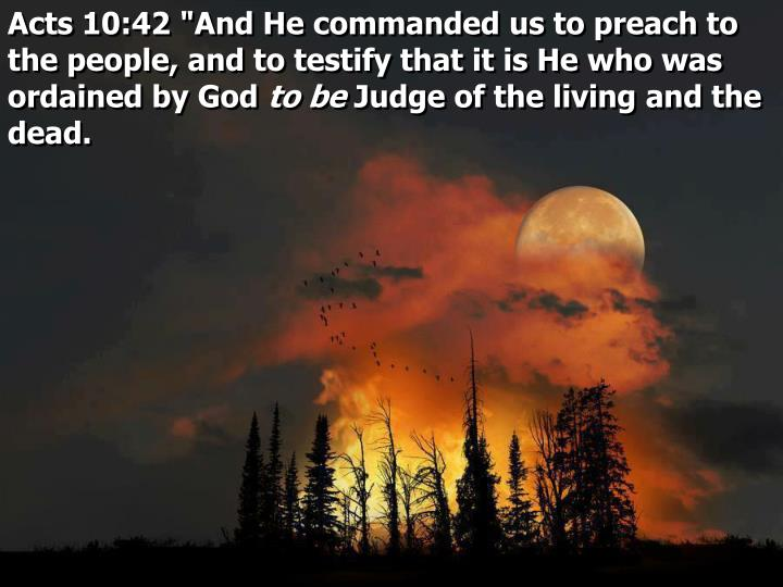 "Acts 10:42 ""And He commanded us to preach to the people, and to testify that it is He who was ordained by God"