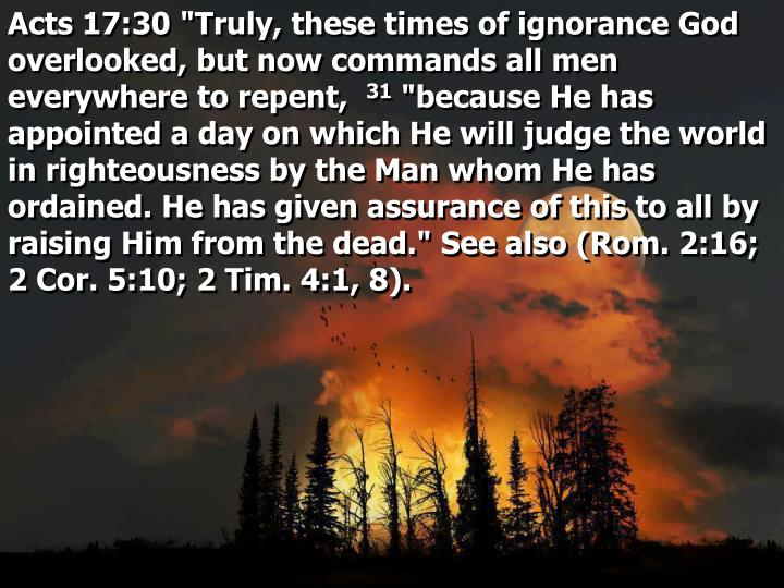 "Acts 17:30 ""Truly, these times of ignorance God overlooked, but now commands all men everywhere to repent,"