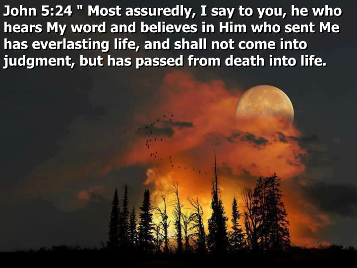 "John 5:24 "" Most assuredly, I say to you, he who hears My word and believes in Him who sent Me has everlasting life, and shall not come into judgment, but has passed from death into life."