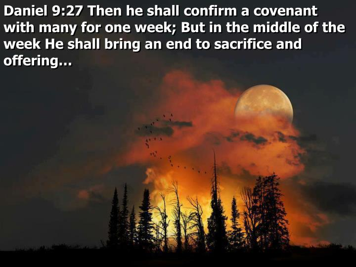 Daniel 9:27 Then he shall confirm a covenant with many for one week; But in the middle of the week He shall bring an end to sacrifice and offering…