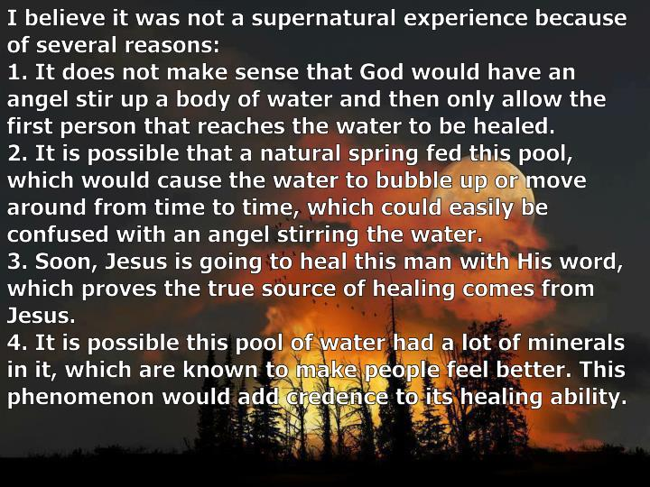 I believe it was not a supernatural experience because of several reasons: