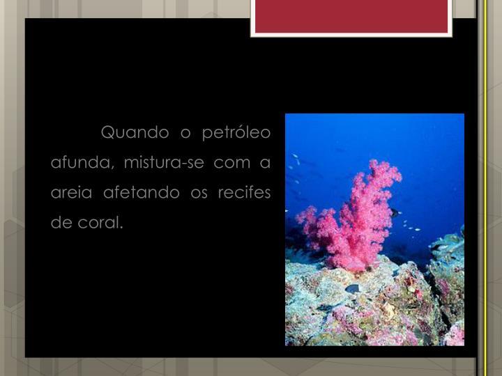 Quando o petróleo afunda, mistura-se com a areia afetando os recifes de coral.