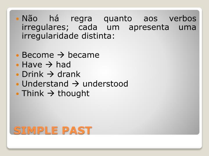 Não há regra quanto aos verbos irregulares; cada um apresenta uma irregularidade distinta: