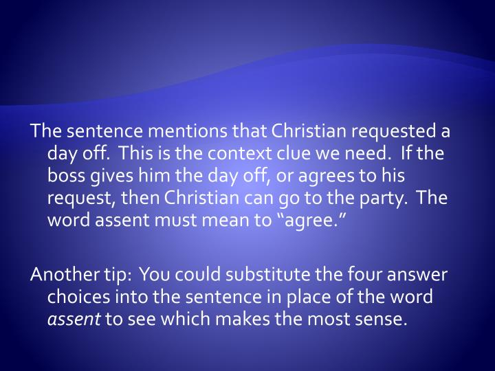 """The sentence mentions that Christian requested a day off.  This is the context clue we need.  If the boss gives him the day off, or agrees to his request, then Christian can go to the party.  The word assent must mean to """"agree."""""""