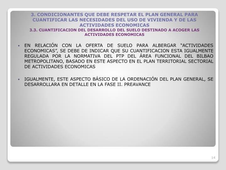 EN RELACIN CON LA OFERTA DE SUELO PARA ALBERGAR ACTIVIDADES ECONOMICAS, SE DEBE DE INDICAR QUE SU CUANTIFICACION ESTA IGUALMENTE REGULADA POR LA NORMATIVA DEL PTP DEL REA FUNCIONAL DEL BILBAO METROPOLITANO, BASADO EN ESTE ASPECTO EN EL PLAN TERRITORIAL SECTORIAL DE ACTIVIDADES ECONOMICAS