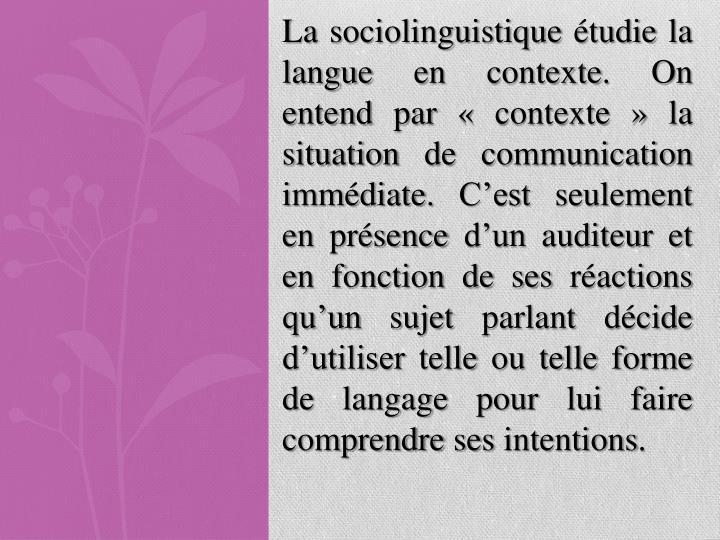 La sociolinguistique étudie la langue en contexte. On entend par « contexte » la situation de communication immédiate. C'est seulement en présence d'un auditeur et en fonction de ses réactions qu'un sujet parlant décide d'utiliser telle ou telle forme de langage pour lui faire comprendre ses intentions.