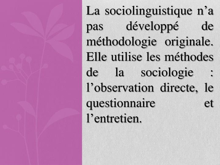 La sociolinguistique n'a pas développé de méthodologie originale. Elle