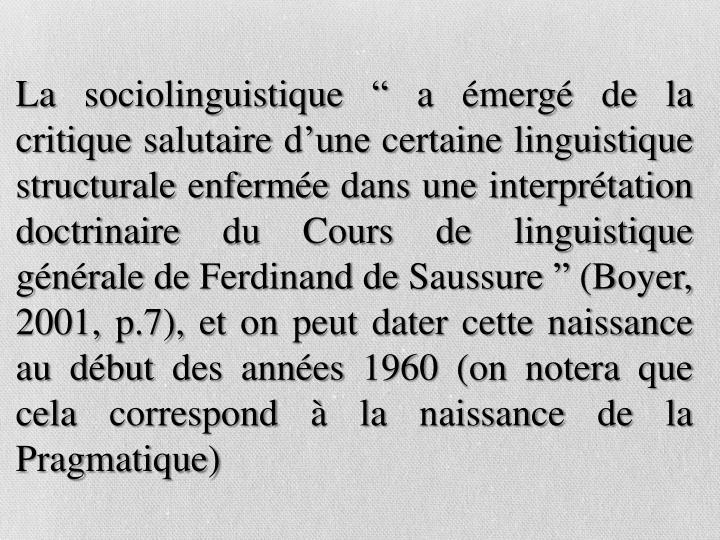 """La sociolinguistique """" a émergé de la critique salutaire d'une certaine linguistique structurale enfermée dans une interprétation doctrinaire du Cours de linguistique générale de Ferdinand de Saussure """" (Boyer, 2001, p.7), et on peut dater cette naissance au début des années 1960 (on notera que cela correspond à la naissance de la Pragmatique)"""