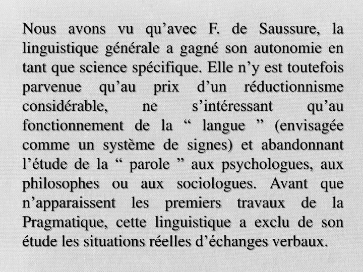 """Nous avons vu qu'avec F. de Saussure, la linguistique générale a gagné son autonomie en tant que science spécifique. Elle n'y est toutefois parvenue qu'au prix d'un réductionnisme considérable, ne s'intéressant qu'au fonctionnement de la """" langue """" (envisagée comme un système de signes) et abandonnant l'étude de la """" parole """" aux psychologues, aux philosophes ou aux sociologues. Avant que n'apparaissent les premiers travaux de la Pragmatique, cette linguistique a exclu de son étude les situations réelles d'échanges verbaux."""