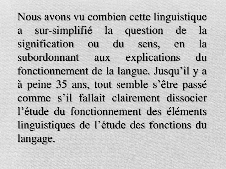 Nous avons vu combien cette linguistique a sur-simplifié la question de la signification ou du sens, en la subordonnant aux explications du fonctionnement de la langue. Jusqu'il y a à peine 35 ans, tout semble s'être passé comme s'il fallait clairement dissocier l'étude du fonctionnement des éléments linguistiques de l'étude des fonctions du langage.