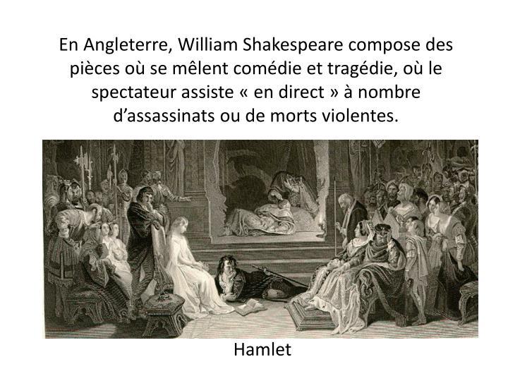 En Angleterre, William Shakespeare compose des pièces où se mêlent comédie et tragédie, où le spectateur assiste «en direct» à nombre d'assassinats ou de morts violentes.