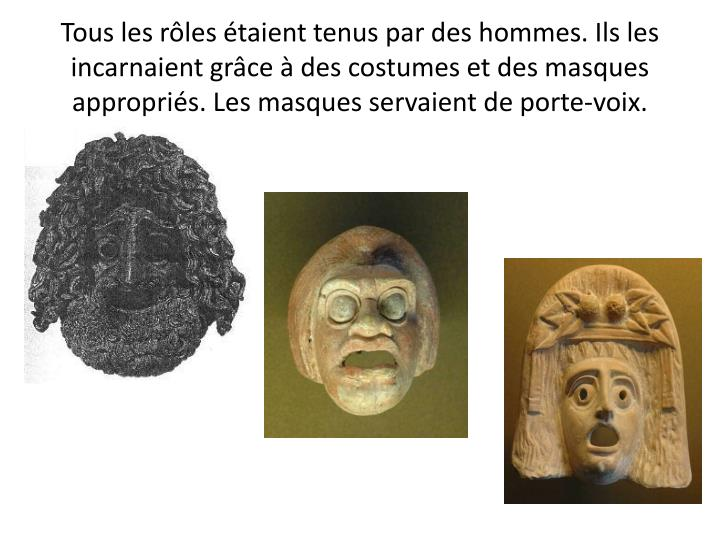 Tous les rôles étaient tenus par des hommes. Ils les incarnaient grâce à des costumes et des masques appropriés. Les masques servaient de porte-voix.